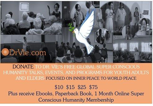 Donate to Dr. Vie Super Conscious Humanity Free Programs $10, $15, $$25 or $75 and Benefit from books or Membership